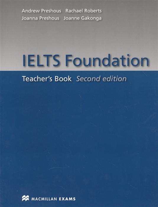 Preshous A., Preshous J., Roberts R., Gakonga J. IELTS Foundation Teacher s Book ielts introduction student s book