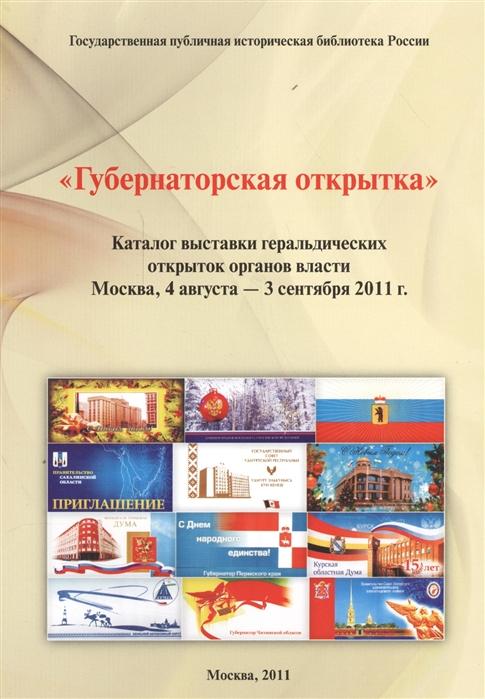 Губернаторская открытка Каталог выставки геральдических открыток органов власти Москва 4 августа - 3 сентября 2011г