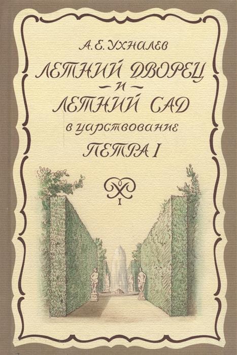 Ухналев А. Летний дворец и Летний сад в царствование Петра I