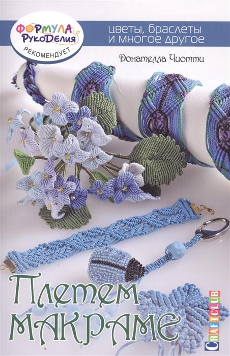 Чиотти Д. Плетем макраме Цветы браслеты и многое другое елисеева а браслеты из резинок плетем сами