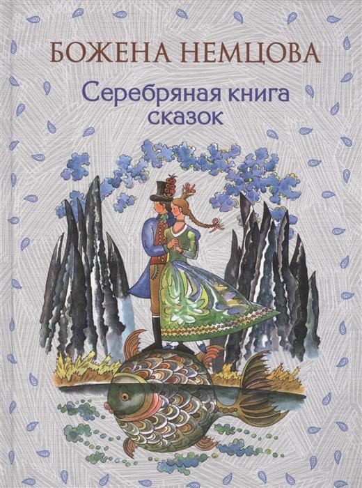 Немцова Б. Серебряная книга сказок эксмо золотая книга сказок ил ш цпина б немцова