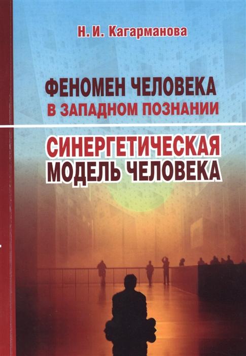 Кагарманова Н. Феномен человека в западном познании Синергетическая модель человека феномен человека