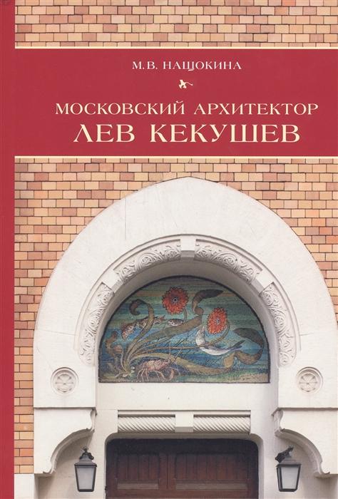 Нащокина М. Московский архитектор Лев Кекушев кнудсен м лев в библиотеке