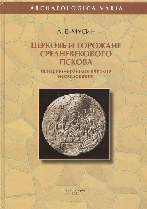 Церковь и горожане средневекового Пскова Историко-археологическое исследование