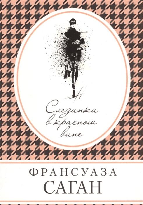 Саган Ф. Слезинки в красном вине франсуаза саган слезинки в красном вине