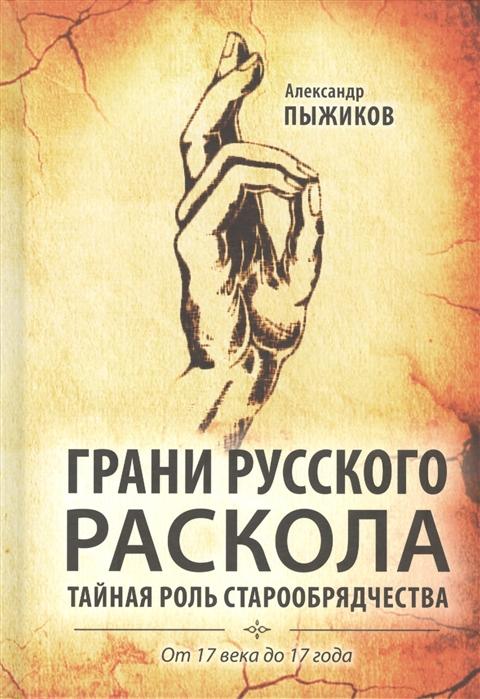 Пыжиков А. Грани русского раскола Тайная роль старообрядчества от 17 века до 17 года
