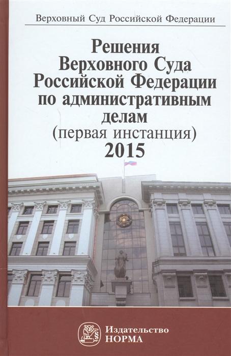 Решения Верховного Суда Российской Федерации по административным делам первая инстанция 2015