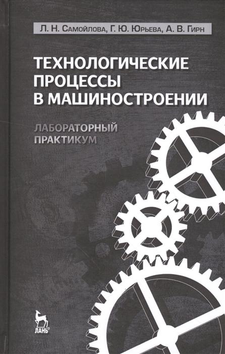 Самойлова Л., Юрьева Г., Нирн А. Технологические процессы в машиностроении Лабораторный практикум цена