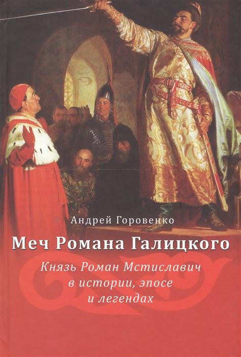 Меч Романа Галицкого Князь Роман Мстиславич в истории эпосе и легендах