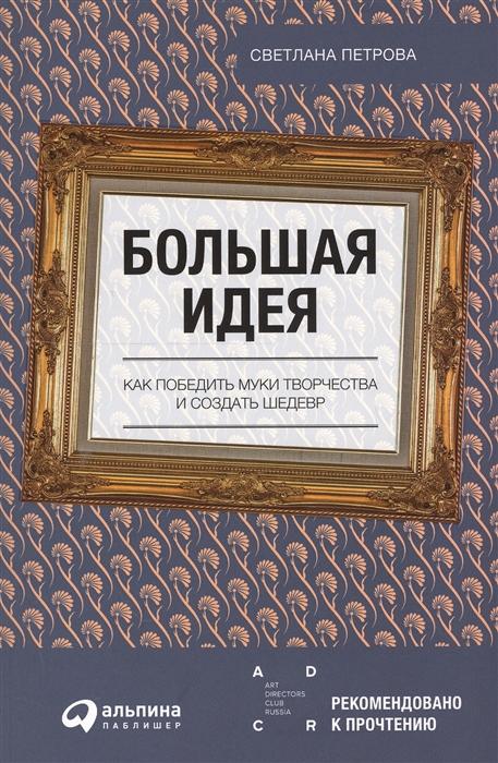 Петрова С. Большая идея Как победить муки творчества и создать шедевр