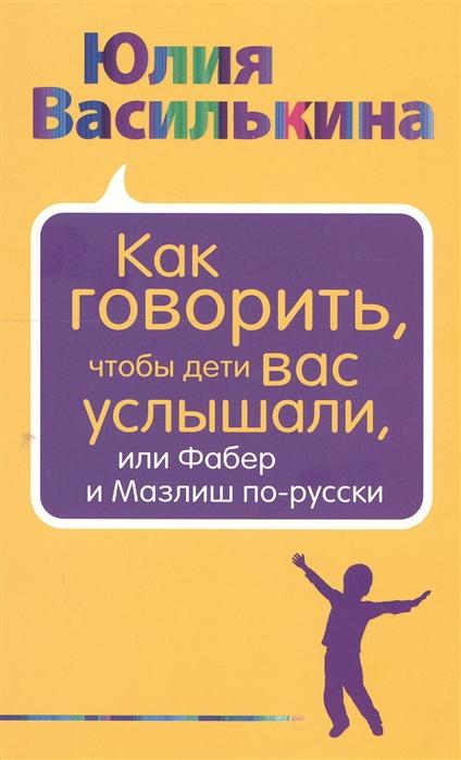 купить Василькина Ю. Как говорить чтобы дети вас услышали или Фабер и Мазлиш по-русски онлайн