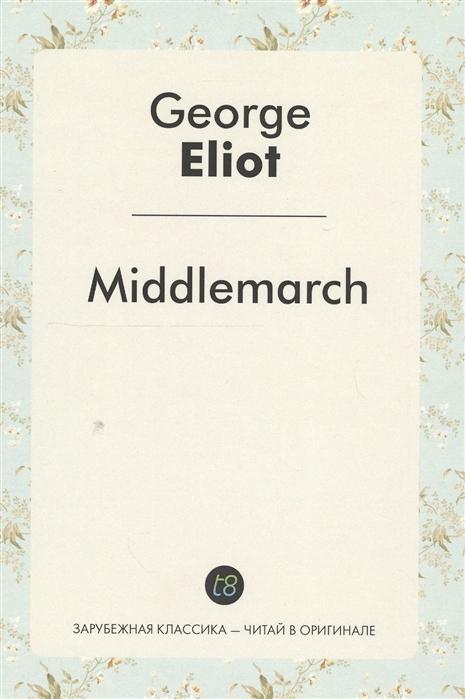 Eliot G. Middlemarch A Novel in English Мидлмарч Роман на английском языке