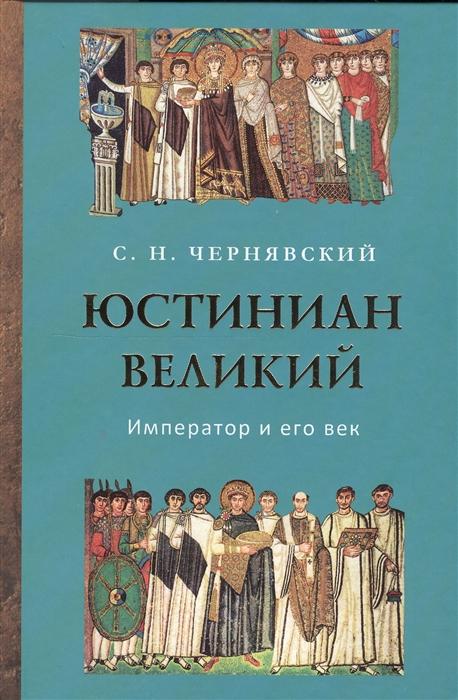 Юстиниан Великий Император и его век