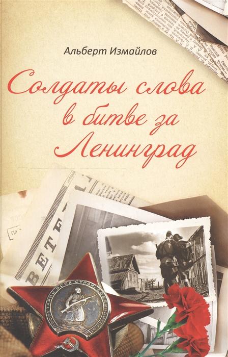 Солдаты слова в битве за Ленинград Военные корреспонденты в обороне города на Неве в 1939-1940 1941-1944 гг