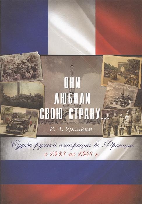 Они любили свою родину Судьба русской эмиграции во Франции с 1933 по 1948 г