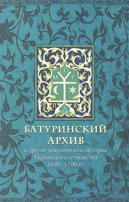 Батуринский архив и другие документы по истории украинского гетманства 1690-1709 гг