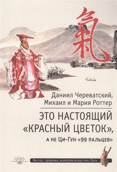 Череватский Д., Роттер М., Роттер М. Это настоящий Красный цветок а не Ци-Гун 99 пальцев шао ф роттер м чань ми гун цигун
