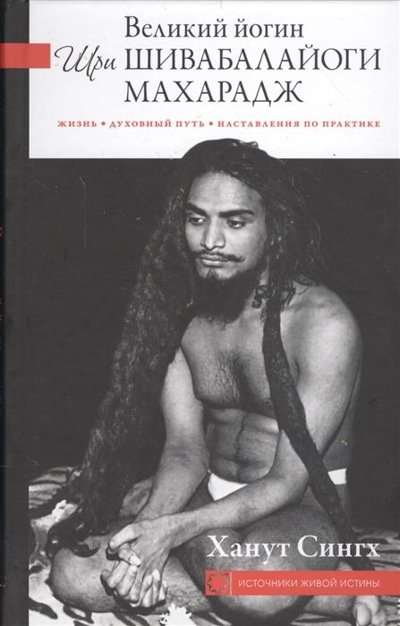 Сингх Х. Великий йогин Шри Шивабалайоги Махарадж Жизнь духовный путь наставления по практике