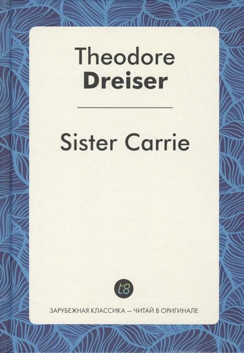 Dreiser T. Sister Carrie dreiser t sister carrie сестра кэрри роман на английском языке
