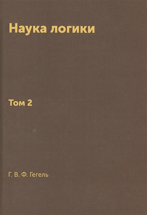 Гегель Г. Наука логики Том 2 борис поломошнов гегель часть 2