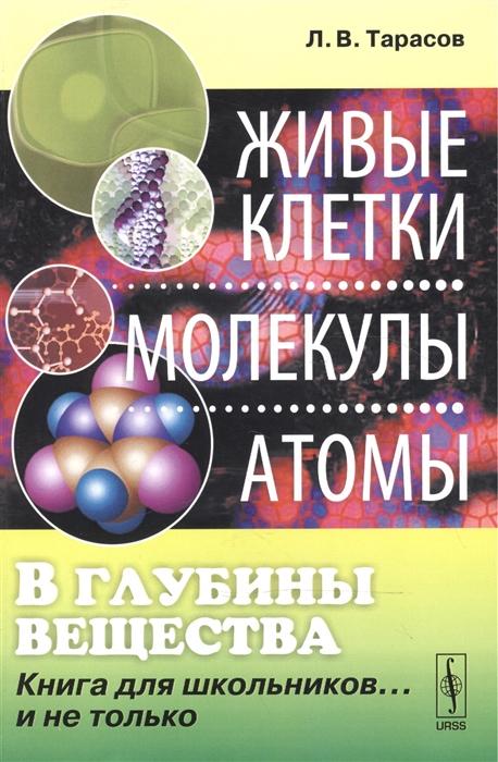 Тарасов Л. В глубины вещества Живые клетки молекулы атомы Книга для школьников и не только цена