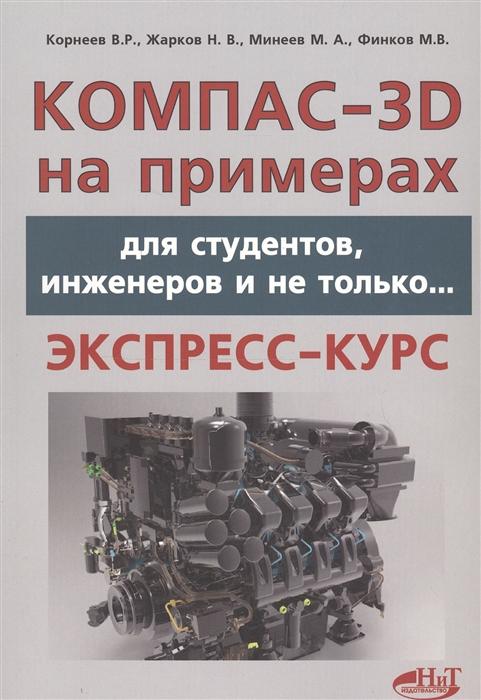 Корнеев В. Компас-3D на примерах для студентов инженеров и не только Экспресс-курс корнеев в компас 3d на примерах для студентов инженеров и не только экспресс курс