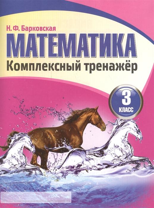 Барковская Н. (сост.) Математика Комплексный тренажер 3 класс