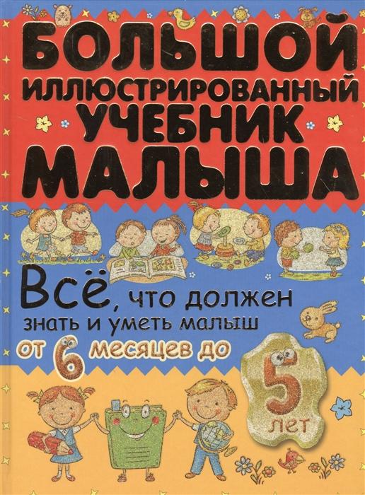 Елиссева А., Никитенко И. Большой иллюстрированный учебник малыша Все что должен знать и уметь малыш от 6 месяцев до 5 лет никитенко и попова и все что нужно знать малышам от 1 до 3 детская энциклопедия