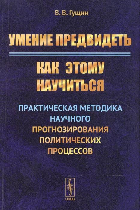 Гущин В. Умение предвидеть Как этому научиться Практическая методика научного прогнозирования политических процессов александр гущин этюд в