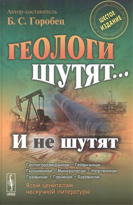 Горобец Б. (авт.-сост.) Геологи шутят и не шутят Шестое издание