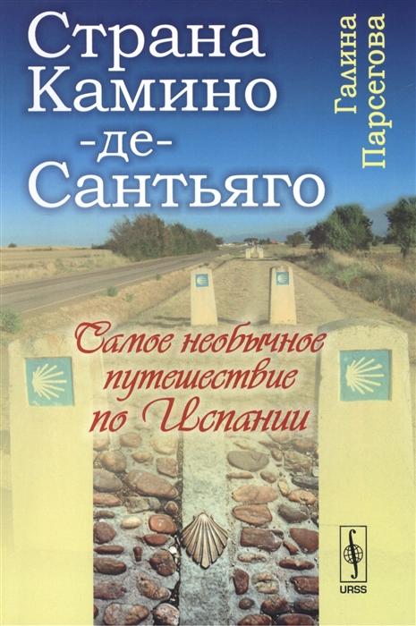Парсегова Г. Страна Камино-де-Сантьяго Самое необычное путешествие по Испании путешествие урганта и познера по испании