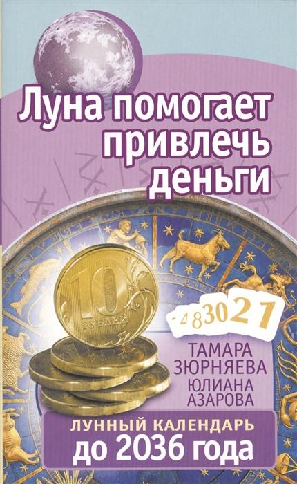 Зюрняева Т., Азарова Ю. Луна помогает привлечь деньги Лунный календарь до 2036 года