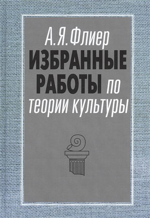 Флиер А. Избранные работы по теории культуры Культурные ландшафты социального пространства цена в Москве и Питере