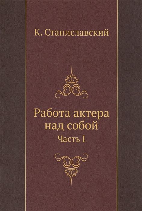 Станиславский К. Работа актера над собой Часть 1 к станиславский работа актера над собой часть 2