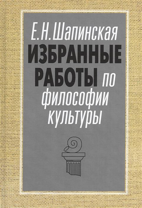 Шапинская Е. Избранные работы по философии культуры Философия культуры в новом ключе цена в Москве и Питере