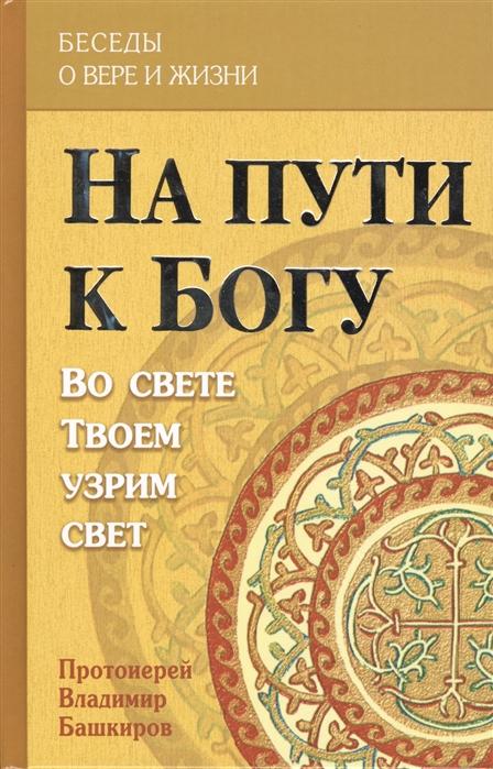 Башкиров В. На пути к Богу Во свете Твоем узрим свет
