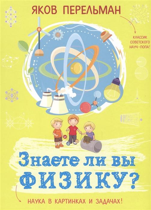 Перельман Я. Знаете ли вы физику Наука в картинках и задачах перельман я знаете ли вы физику