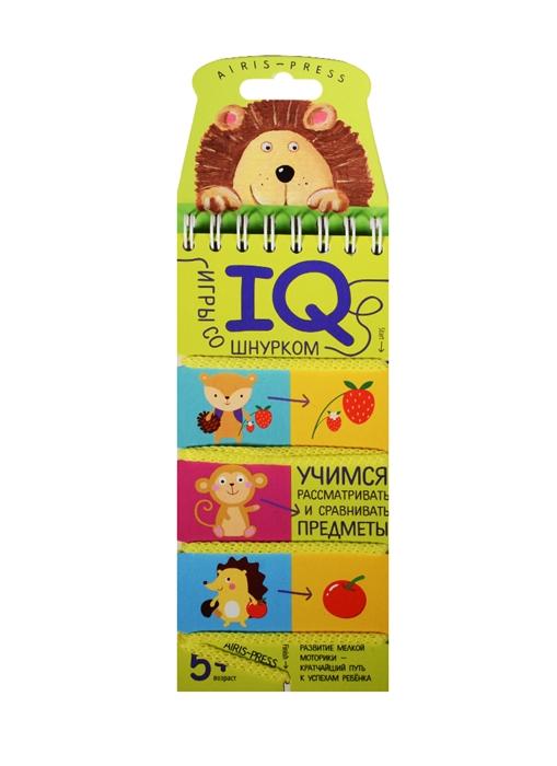 IQ игры со шнурком Учимся рассматривать и сравнивать предметы iq игры со шнурком учимся представлять и ассоциативно мыслить 5