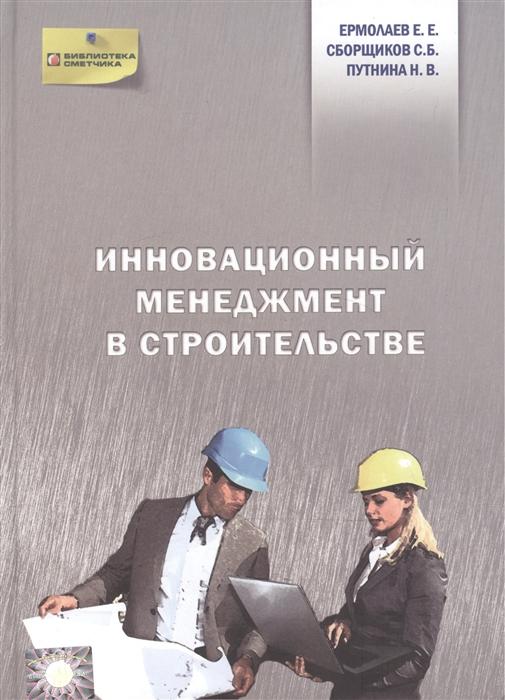 Ермолаев Е., Сборщиков С., Путнина Н. Инновационный менеджмент в строительстве ермолаев е е сборщиков с б шумейко н м инвентаризационная стоимость объектов недвижимости