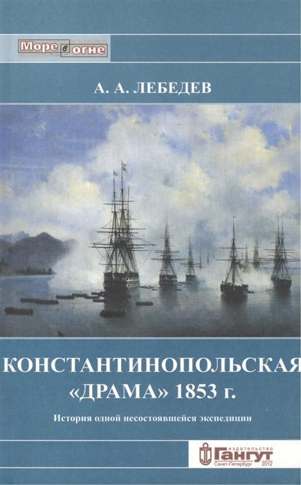 Лебедев А. Константинопольская Драма 1853 г История одной несостоявщейся экспедиции