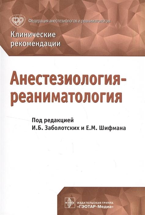 Заболотских И., Шифман Е. (ред.) Анестезиология-реаниматология Клинические рекомендации гусев е коновалова а ред неврология и нейрохирургия клинические рекомендации