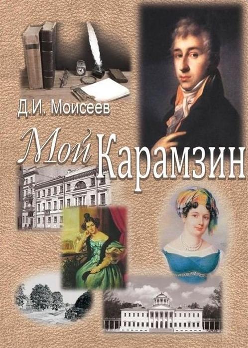 Моисеев Д. Мой Карамзин Человек сотворивший себя сергей моисеев непредумышленное убийство киносценарий