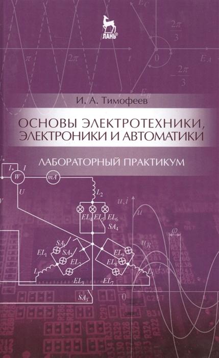 Тимофеев И. Основы электротехники электроники и автоматики Лабораторный практикум