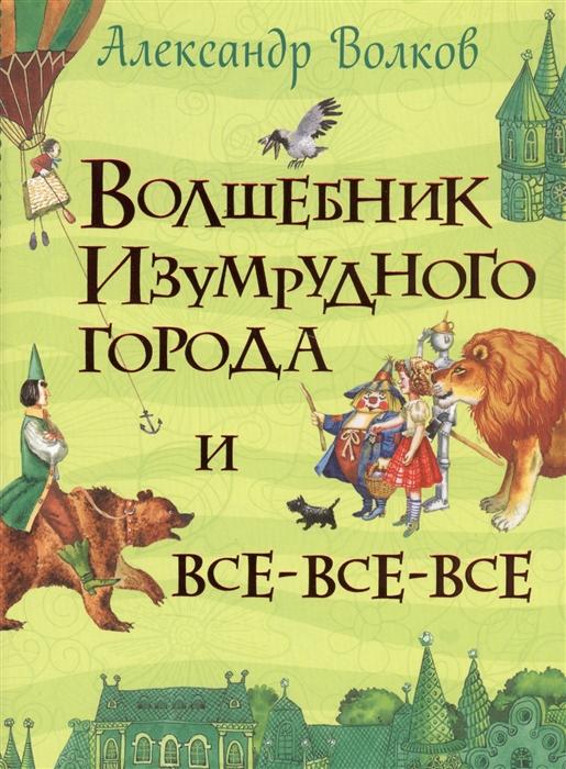 Волков А. Волшебник Изумрудного города и все-все-все а волков волшебник изумрудного города тайна заброшенного замка комплект из 2 книг