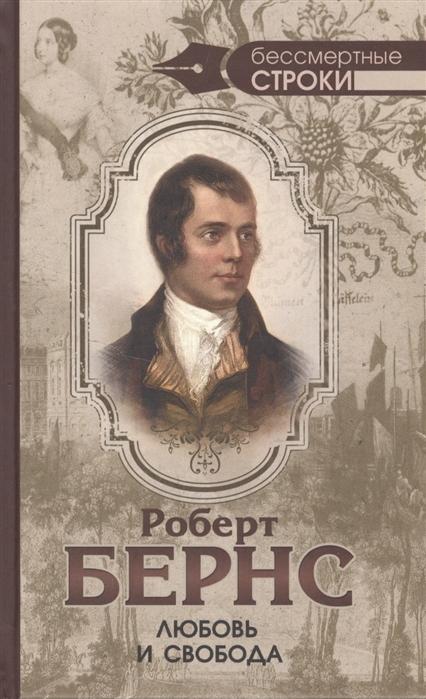 Бернс Р. Любовь и свобода Полное собрание стихотворений опубликованных в прижизненных книгах 1786-1793 цербст р гауди полное собрание работ