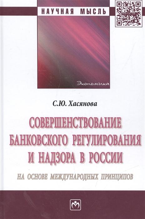 Совершенствование банковского регулирования и надзора в России на основе международных принципов Монография