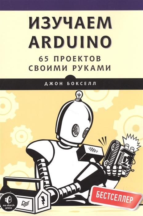 Бокселл Дж. Изучаем Arduino 65 проектов своими руками джереми блум изучаем arduino инструменты и методы технического волшебства