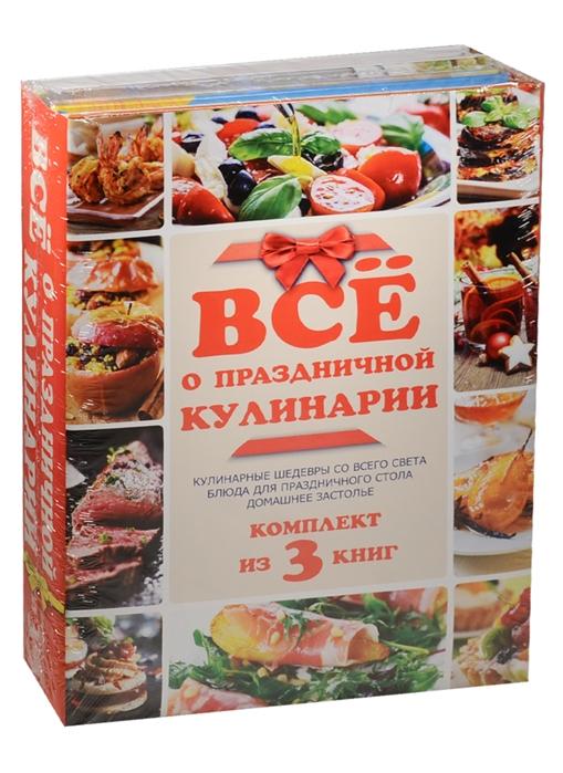 Все о праздничной кулинарии Кулинарные шедевры со всего света Блюда для праздничного стола Домашнее застолье комплект из 3-х книг в упаковке
