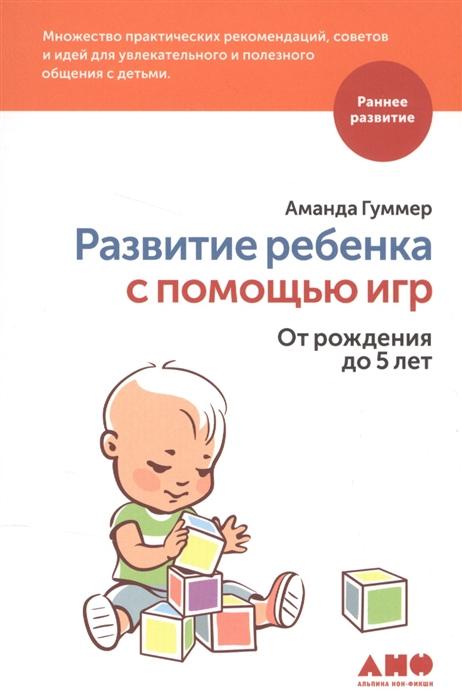 Фото - Гуммер А. Развитие ребенка с помощью игр От рождения до 5 лет 45 лучших монтессори игр от рождения до 6 лет