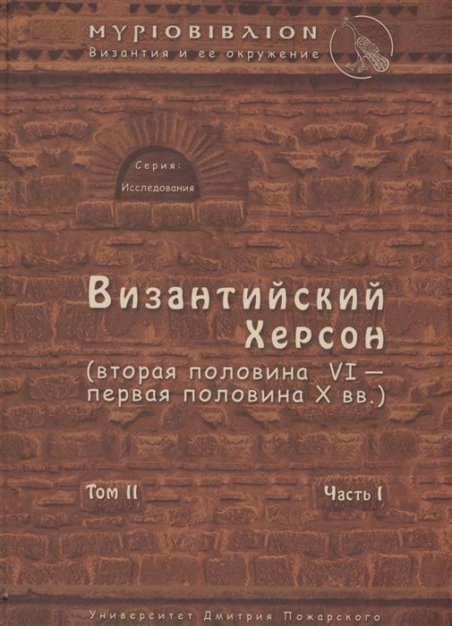 Византийский Херсон вторая половина VI - первая половина X вв Очерки истории и культуры Том II Часть I